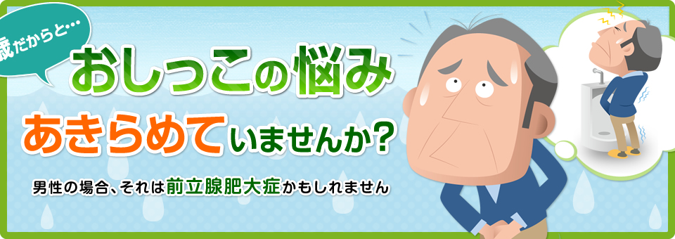 おしっこの悩みあきらめていませんか?男性の場合それは前立腺肥大症かもしれません。